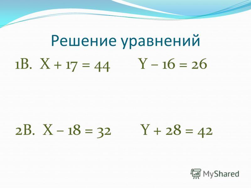 Решение уравнений 1В. X + 17 = 44 Y – 16 = 26 2В. X – 18 = 32 Y + 28 = 42