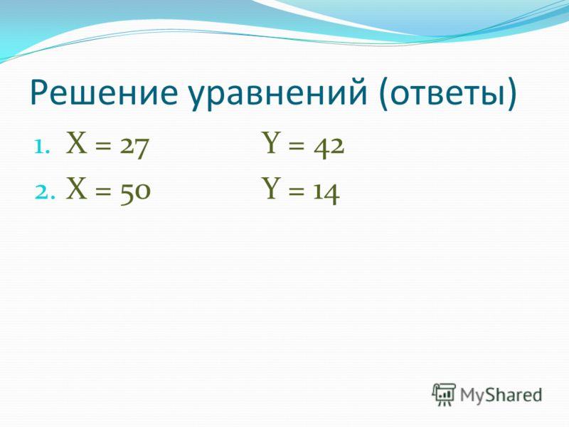 Решение уравнений (ответы) 1. X = 27Y = 42 2. X = 50Y = 14