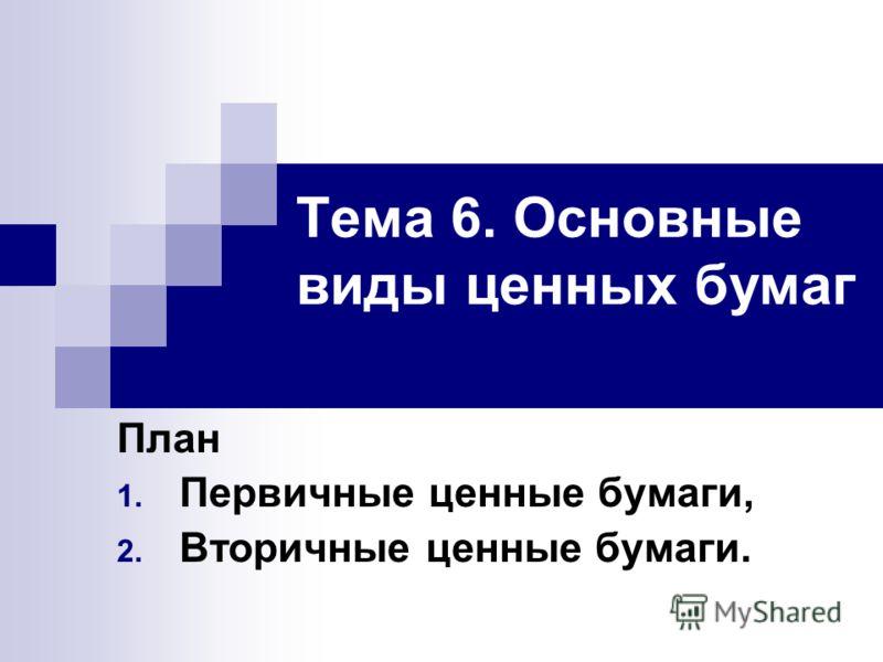 Тема 6. Основные виды ценных бумаг План 1. Первичные ценные бумаги, 2. Вторичные ценные бумаги.