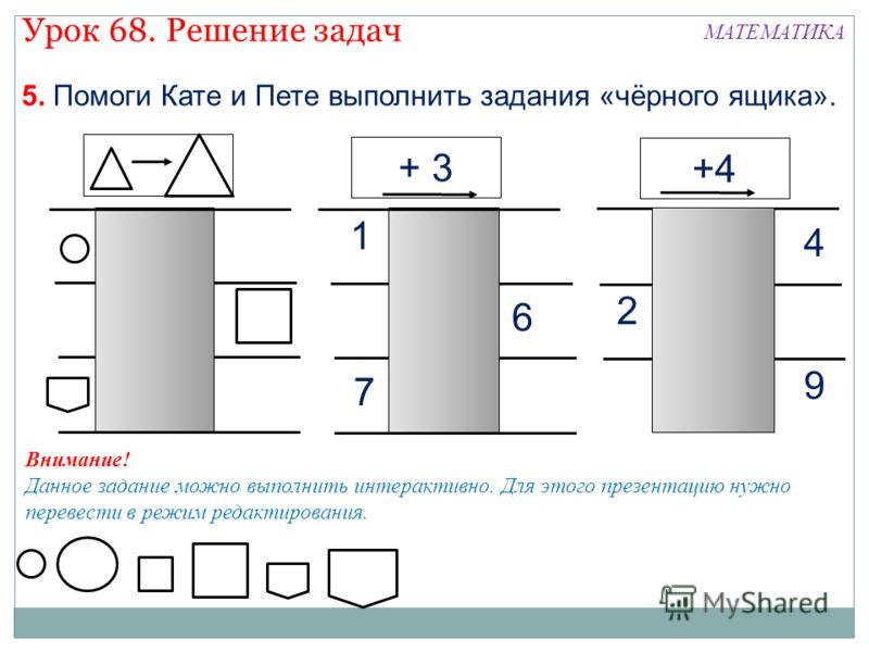 7 6 1 5. Помоги Кате и Пете выполнить задания «чёрного ящика». + 3 +4 9 2 4 Урок 68. Решение задач МАТЕМАТИКА Внимание! Данное задание можно выполнить интерактивно. Для этого презентацию нужно перевести в режим редактирования.