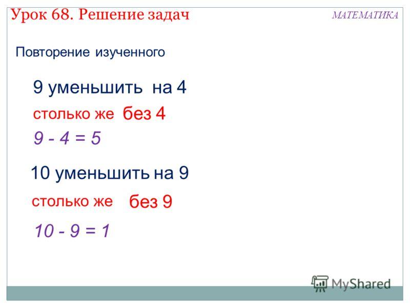 9 уменьшить на 4 столько же без 4 9 - 4 = 5 10 уменьшить на 9 столько же без 9 10 - 9 = 1 Урок 68. Решение задач МАТЕМАТИКА Повторение изученного