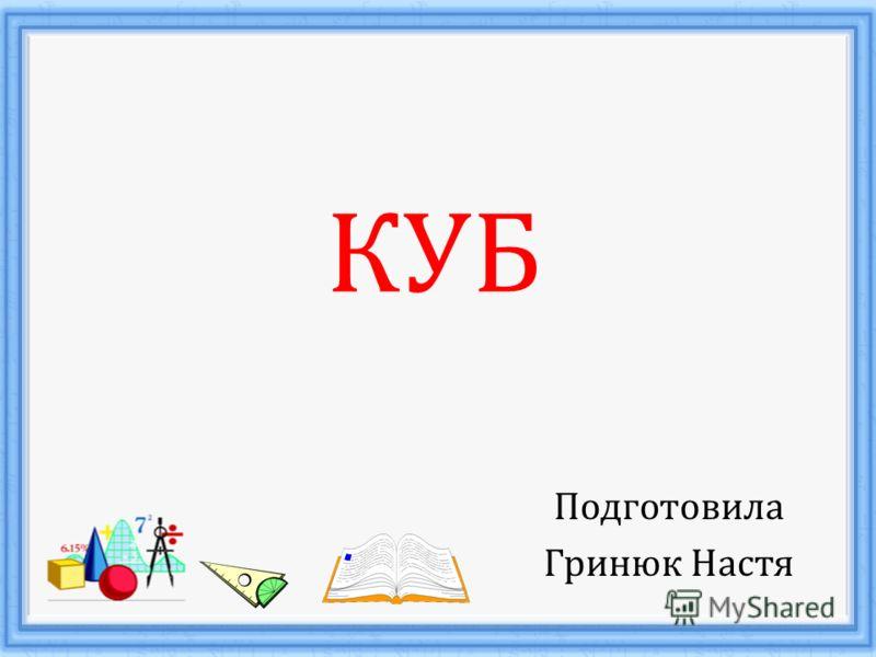 КУБ Подготовила Гринюк Настя