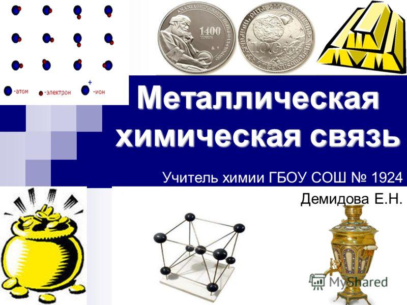 Металлическая химическая связь Учитель химии ГБОУ СОШ 1924 Демидова Е.Н.