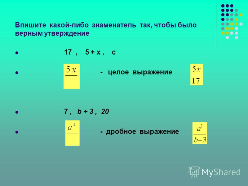 Впишите какой-либо знаменатель так, чтобы было верным утверждение 17, 5 + х, с - целое выражение 7, b + 3, 20 - дробное выражение