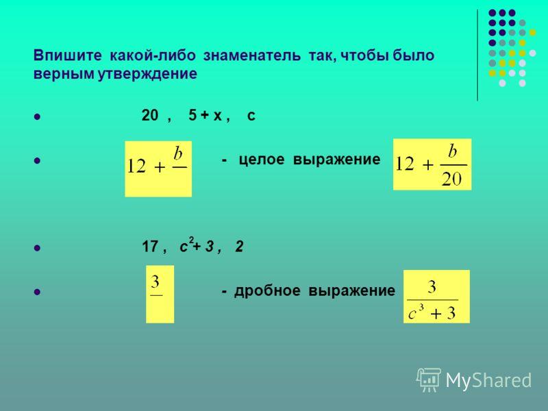 Впишите какой-либо знаменатель так, чтобы было верным утверждение 20, 5 + х, с - целое выражение 17, с + 3, 2 - дробное выражение 2