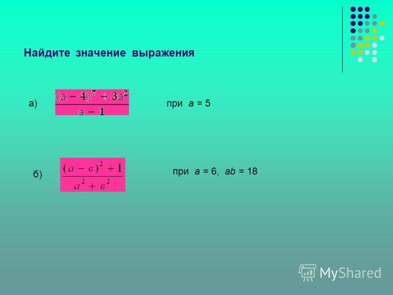 Найдите значение выражения при а = 5а) б) при а = 6, ab = 18