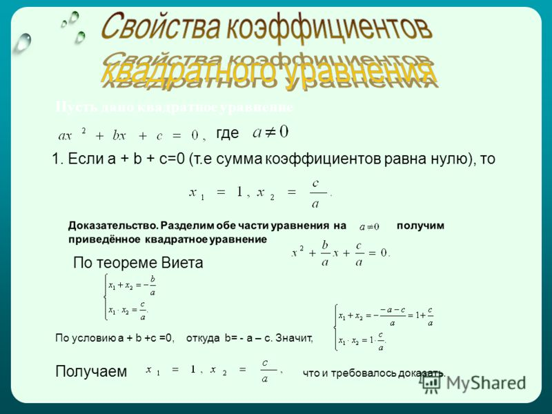 Пусть дано квадратное уравнение где 1. Если a + b + c=0 (т.е сумма коэффициентов равна нулю), то Доказательство. Разделим обе части уравнения на получим приведённое квадратное уравнение По теореме Виета По условию a + b +c =0, откуда b= - a – c. Знач