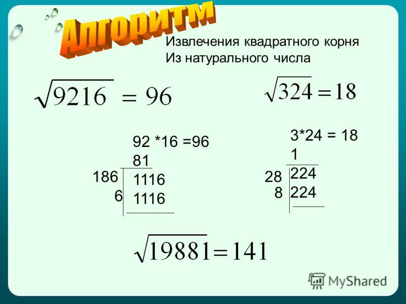 Извлечения квадратного корня Из натурального числа 92 *16 =96 81 1116 3*24 = 18 1 224 186 6 28 8