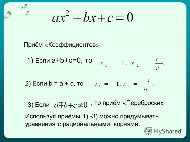 Приём «Коэффициентов»: 1) Если a+b+c=0, то 2) Если b = а + с, то 3) Если Используя приёмы 1) -3) можно придумывать уравнения с рациональными корнями., то приём «Переброски»