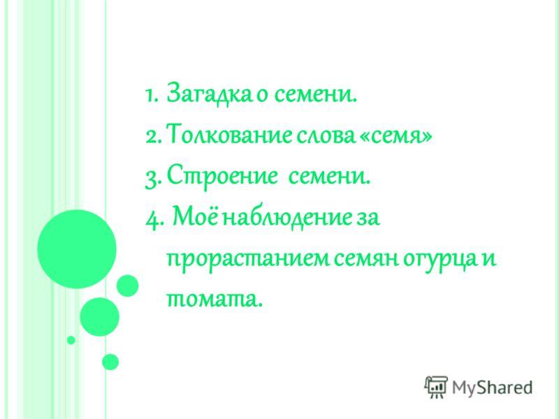 1.Загадка о семени. 2.Толкование слова «семя» 3.Строение семени. 4. Моё наблюдение за прорастанием семян огурца и томата.