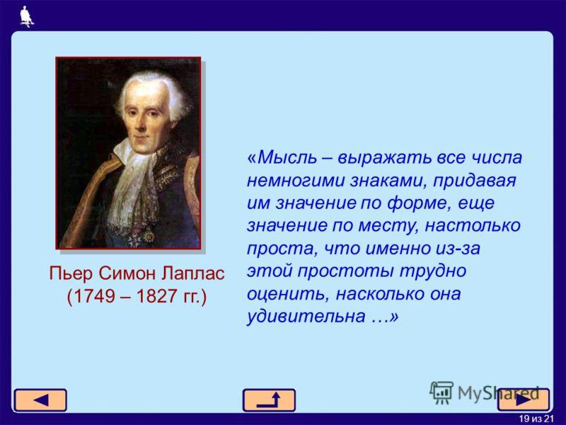 19 из 21 Пьер Симон Лаплас (1749 – 1827 гг.) «Мысль – выражать все числа немногими знаками, придавая им значение по форме, еще значение по месту, настолько проста, что именно из-за этой простоты трудно оценить, насколько она удивительна …»