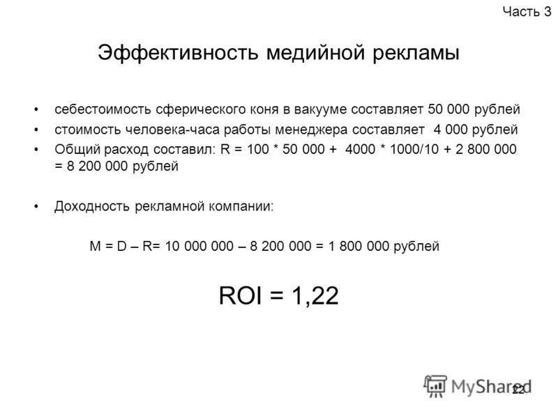22 Эффективность медийной рекламы себестоимость сферического коня в вакууме составляет 50 000 рублей стоимость человека-часа работы менеджера составляет 4 000 рублей Общий расход составил: R = 100 * 50 000 + 4000 * 1000/10 + 2 800 000 = 8 200 000 руб
