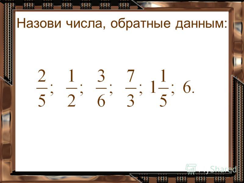 Назови числа, обратные данным: