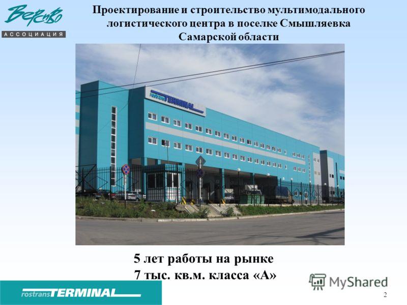 2 Проектирование и строительство мультимодального логистического центра в поселке Смышляевка Самарской области 5 лет работы на рынке 7 тыс. кв.м. класса «А»