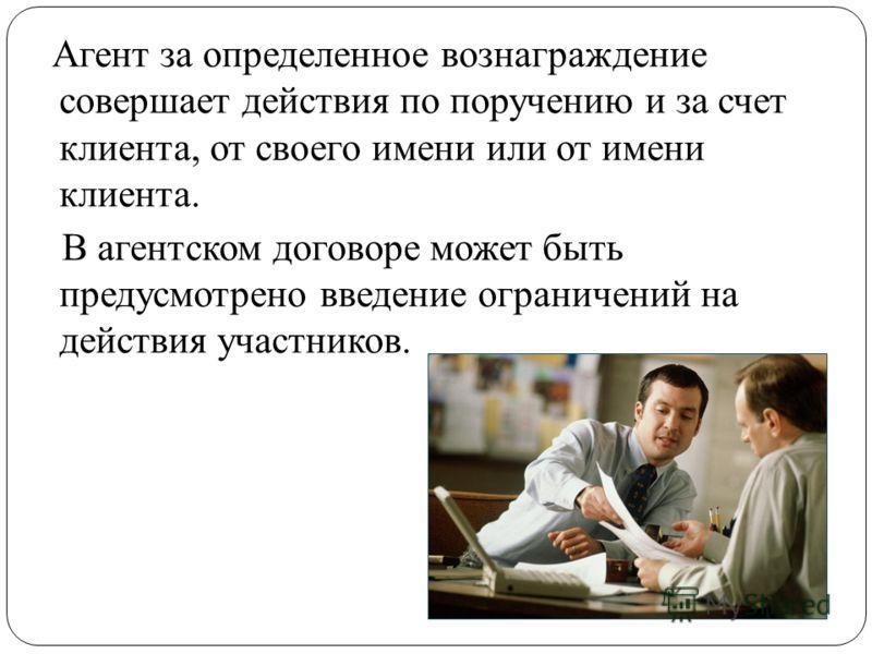 Агент за определенное вознаграждение совершает действия по поручению и за счет клиента, от своего имени или от имени клиента. В агентском договоре может быть предусмотрено введение ограничений на действия участников.