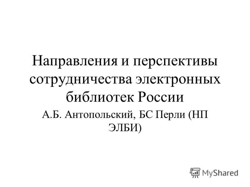 Направления и перспективы сотрудничества электронных библиотек России А.Б. Антопольский, БС Перли (НП ЭЛБИ)