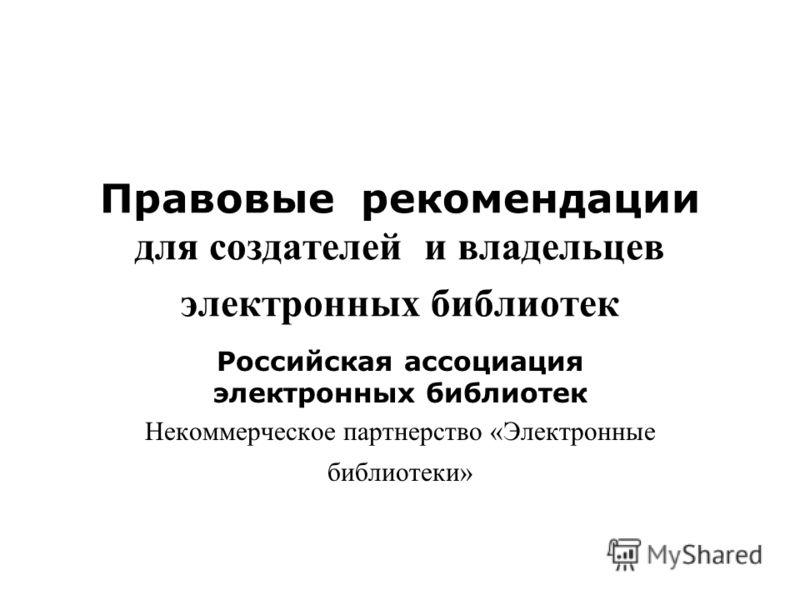 Правовые рекомендации для создателей и владельцев электронных библиотек Российская ассоциация электронных библиотек Некоммерческое партнерство «Электронные библиотеки»