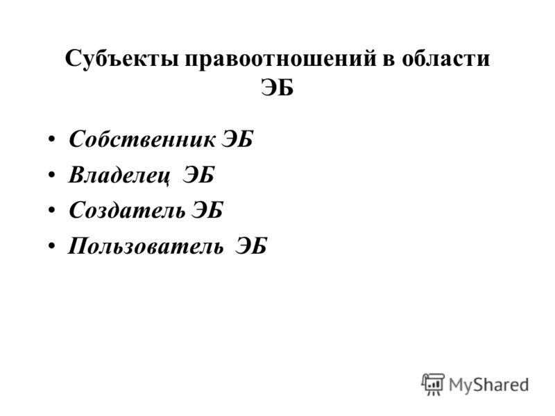 Субъекты правоотношений в области ЭБ Собственник ЭБ Владелец ЭБ Создатель ЭБ Пользователь ЭБ