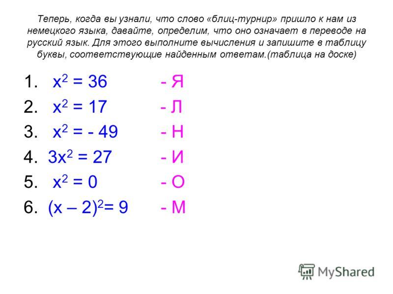 Теперь, когда вы узнали, что слово «блиц-турнир» пришло к нам из немецкого языка, давайте, определим, что оно означает в переводе на русский язык. Для этого выполните вычисления и запишите в таблицу буквы, соответствующие найденным ответам.(таблица н