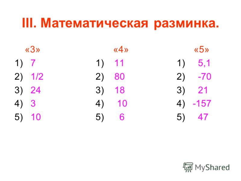 «3» «4» «5» 1) 7 1) 11 1) 5,1 2) 1/2 2) 80 2) -70 3) 24 3) 18 3) 21 4) 3 4) 10 4) -157 5) 10 5) 6 5) 47 III. Математическая разминка.