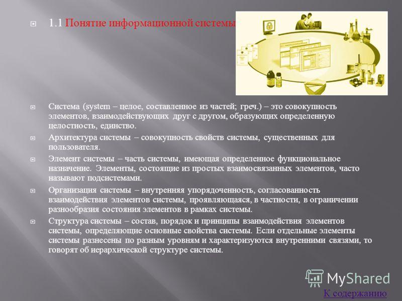1.1 Понятие информационной системы Система (system – целое, составленное из частей ; греч.) – это совокупность элементов, взаимодействующих друг с другом, образующих определенную целостность, единство. Архитектура системы – совокупность свойств систе