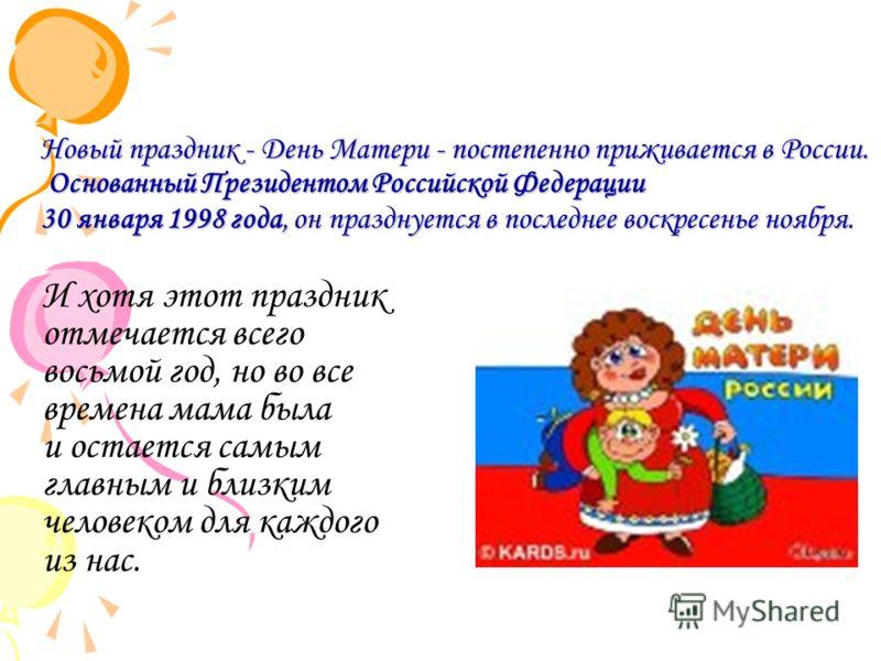 Новый праздник - День Матери - постепенно приживается в России. Основанный Президентом Российской Федерации 30 января 1998 года, он празднуется в последнее воскресенье ноября. И хотя этот праздник отмечается всего восьмой год, но во все времена мама