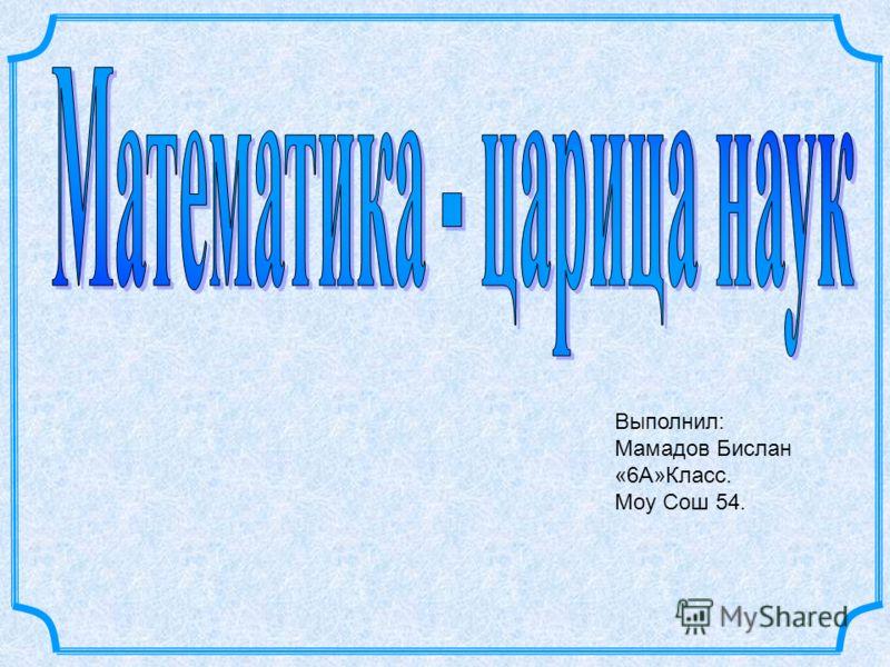 Выполнил: Мамадов Бислан «6А»Класс. Моу Сош 54.