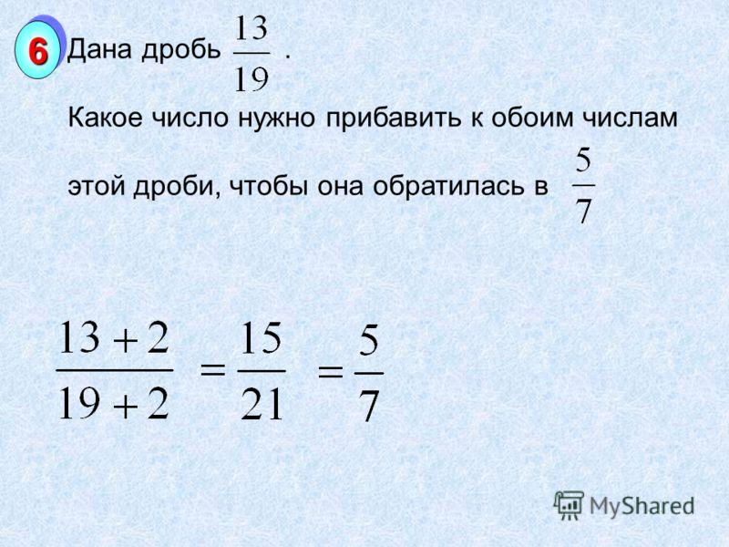 Дана дробь. Какое число нужно прибавить к обоим числам этой дроби, чтобы она обратилась в 66