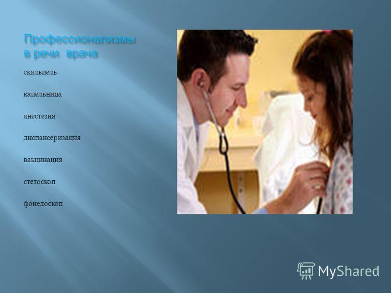 Профессионализмы в речи врача скальпель капельница анестезия диспансеризация вакцинация стетоскоп фонедоскоп