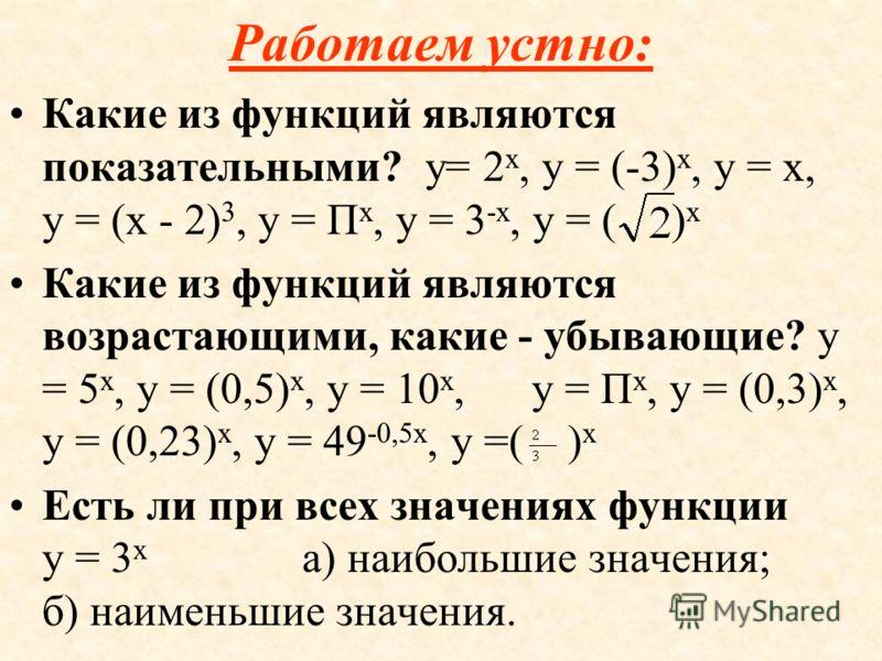 СВОЙСТВА ФУНКЦИИ: Область определения - множество действительных чисел. D(f)=R Область значений - множество положительных действительных чисел. E(f) = R + При а >1 функция возрастает на всей числовой прямой. При 0 < a < 1 функция убывает на всей числ