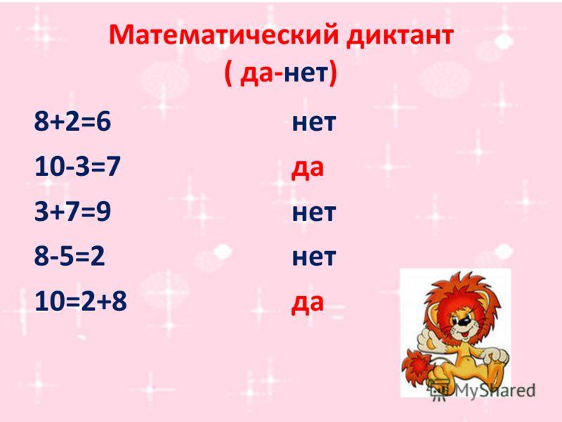 Математический диктант ( да-нет) 8+2=6 10-3=7 3+7=9 8-5=2 10=2+8 нет да нет да