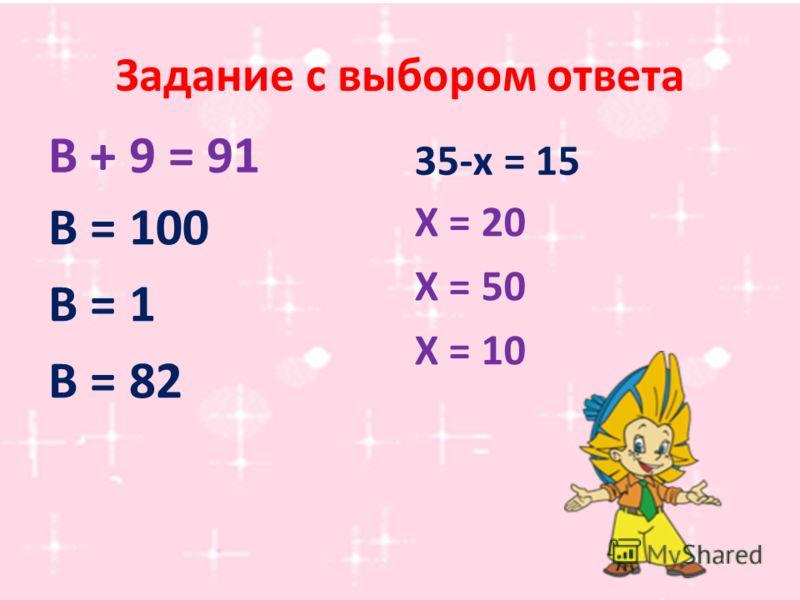 Задание с выбором ответа В + 9 = 91 35-х = 15 Х = 20 Х = 50 Х = 10 В = 100 В = 1 В = 82