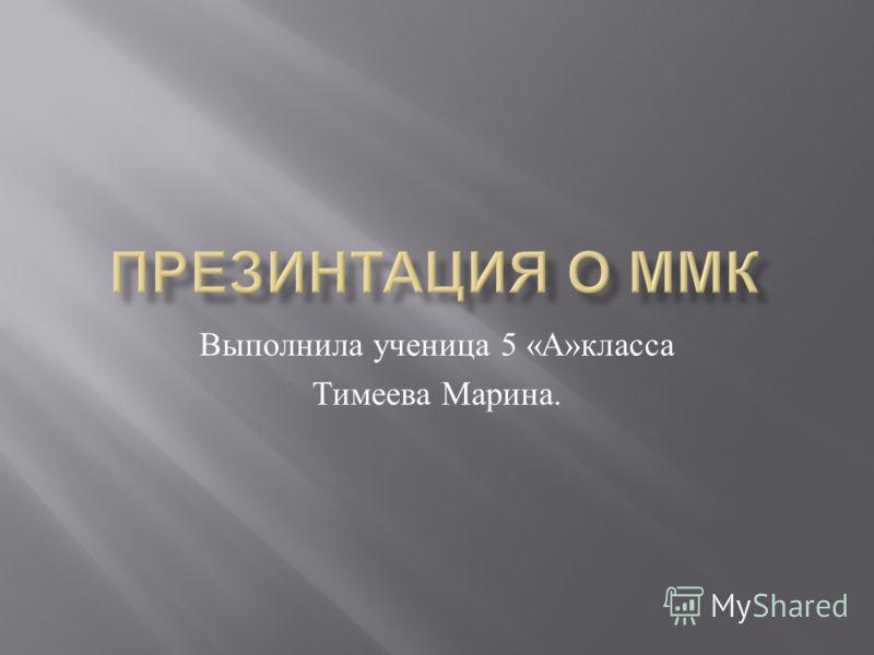 Выполнила ученица 5 « А » класса Тимеева Марина.