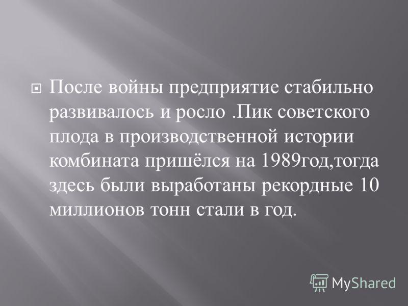 После войны предприятие стабильно развивалось и росло. Пик советского плода в производственной истории комбината пришёлся на 1989 год, тогда здесь были выработаны рекордные 10 миллионов тонн стали в год.