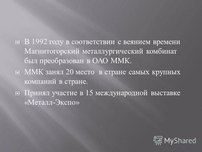 В 1992 году в соответствии с веянием времени Магнитогорский металлургический комбинат был преобразован в ОАО ММК. ММК занял 20 место в стране самых крупных компаний в стране. Принял участие в 15 международной выставке « Металл - Экспо »