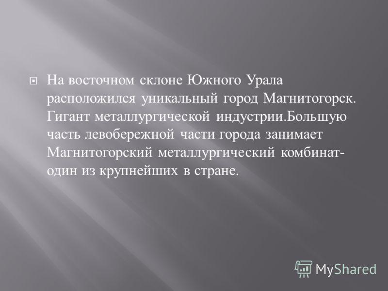На восточном склоне Южного Урала расположился уникальный город Магнитогорск. Гигант металлургической индустрии. Большую часть левобережной части города занимает Магнитогорский металлургический комбинат - один из крупнейших в стране.