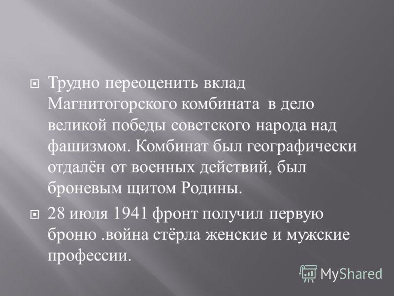 Трудно переоценить вклад Магнитогорского комбината в дело великой победы советского народа над фашизмом. Комбинат был географически отдалён от военных действий, был броневым щитом Родины. 28 июля 1941 фронт получил первую броню. война стёрла женские