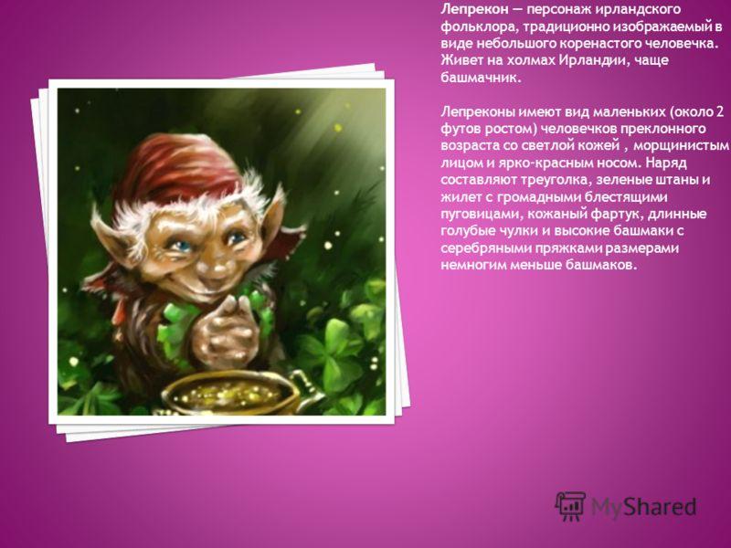 Лепрекон персонаж ирландского фольклора, традиционно изображаемый в виде небольшого коренастого человечка. Живет на холмах Ирландии, чаще башмачник. Лепреконы имеют вид маленьких (около 2 футов ростом) человечков преклонного возраста со светлой кожей