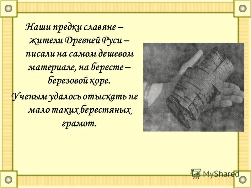 Наши предки славяне – жители Древней Руси – писали на самом дешевом материале, на бересте – березовой коре. Ученым удалось отыскать не мало таких берестяных грамот.