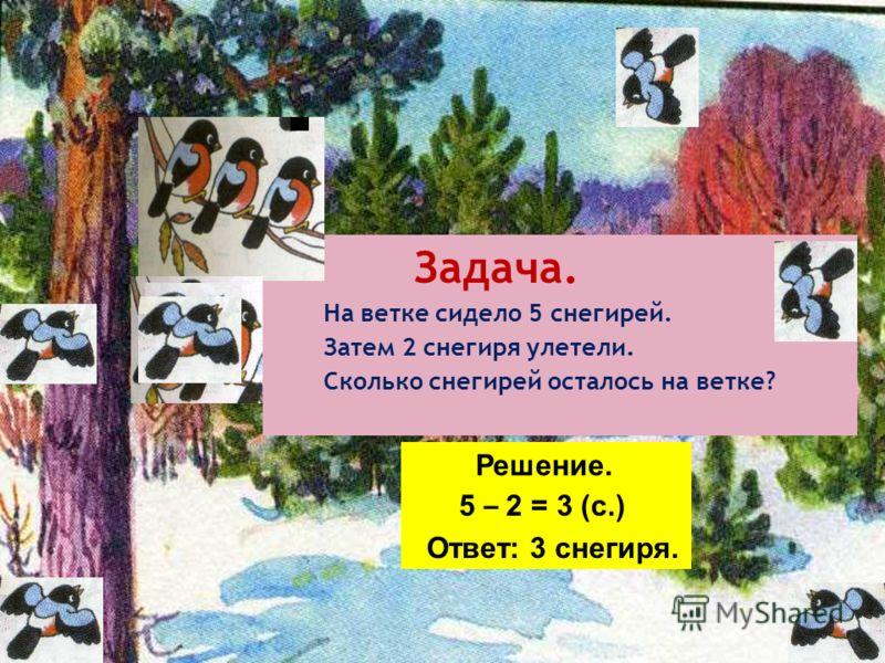 Задача. На ветке сидело 5 снегирей. Затем 2 снегиря улетели. Сколько снегирей осталось на ветке? Решение. 5 – 2 = 3 (с.) Ответ: 3 снегиря.
