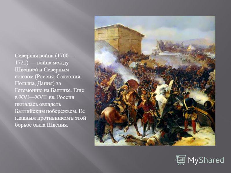 Северная война (1700 1721) война между Швецией и Северным союзом ( Россия, Саксония, Польша, Дания ) за Гегемонию на Балтике. Еще в XVIXVII вв. Россия пыталась овладеть Балтийским побережьем. Ее главным противником в этой борьбе была Швеция.