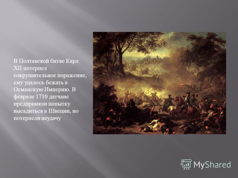 В Полтавской битве Карл XII потерпел сокрушительное поражение, ему удалось бежать в Османскую Империю. В феврале 1710 датчане предприняли попытку высадиться в Швеции, но потерпели неудачу