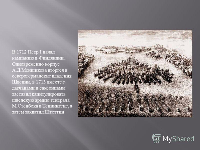 В 1712 Петр I начал кампанию в Финляндии. Одновременно корпус А. Д. Меншикова вторгся в северогерманские владения Швеции, в 1713 вместе с датчанами и саксонцами заставил капитулировать шведскую армию генерала М. Стенбока в Теннингене, а затем захвати