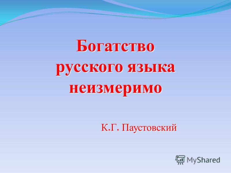 Богатство русского языка неизмеримо К. Г. Паустовский