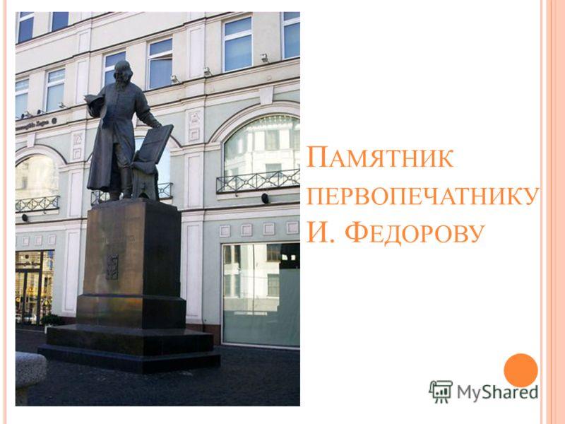П АМЯТНИК ПЕРВОПЕЧАТНИКУ И. Ф ЕДОРОВУ
