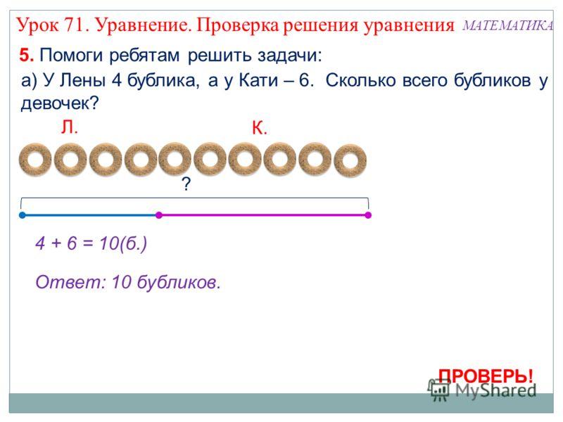 4 + 6 = 10(б.) Ответ: 10 бубликов. 5. Помоги ребятам решить задачи: а) У Лены 4 бублика, а у Кати – 6. Сколько всего бубликов у девочек? Л. К. ? ПРОВЕРЬ! Урок 71. Уравнение. Проверка решения уравнения МАТЕМАТИКА
