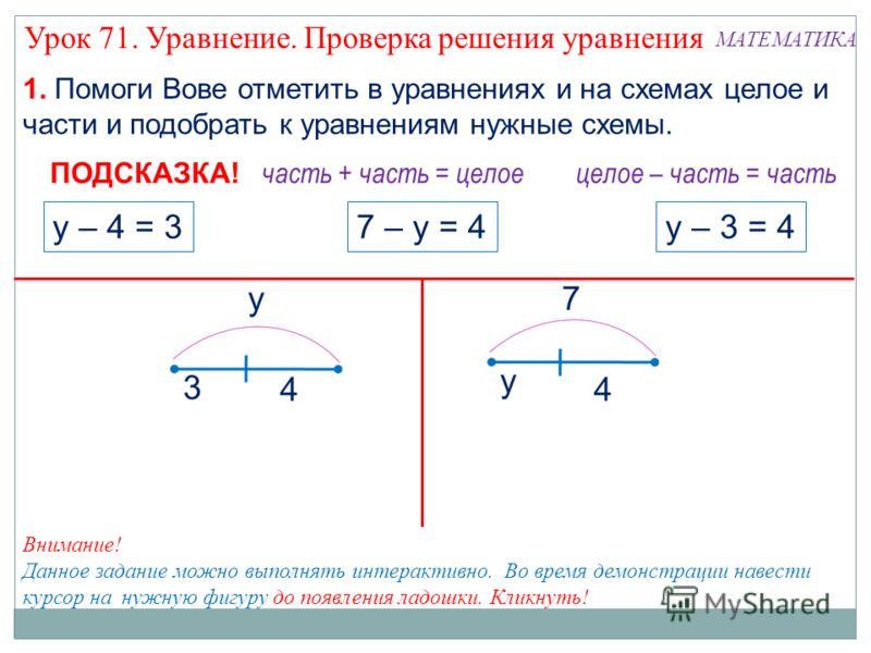 1. Помоги Вове отметить в уравнениях и на схемах целое и части и подобрать к уравнениям нужные схемы. 7 – у = 4у – 3 = 4у – 4 = 3 часть + часть = целое ПОДСКАЗКА! целое – часть = часть Внимание! Данное задание можно выполнять интерактивно. Во время д