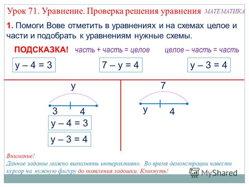 1. Помоги Вове отметить в уравнениях и на схемах целое и части и подобрать к уравнениям нужные схемы. 7 – у = 4у – 3 = 4у – 4 = 3 часть + часть = целое ПОДСКАЗКА! целое – часть = часть у – 4 = 3 у – 3 = 4 Внимание! Данное задание можно выполнять инте