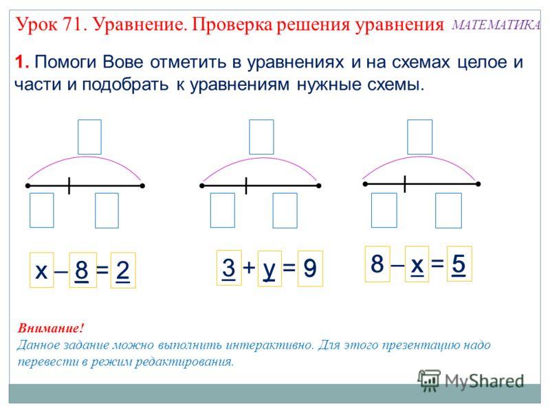 х – 8 = 2 8 – х = 5 3 + у = 9 Внимание! Данное задание можно выполнить интерактивно. Для этого презентацию надо перевести в режим редактирования. 1. Помоги Вове отметить в уравнениях и на схемах целое и части и подобрать к уравнениям нужные схемы. х8