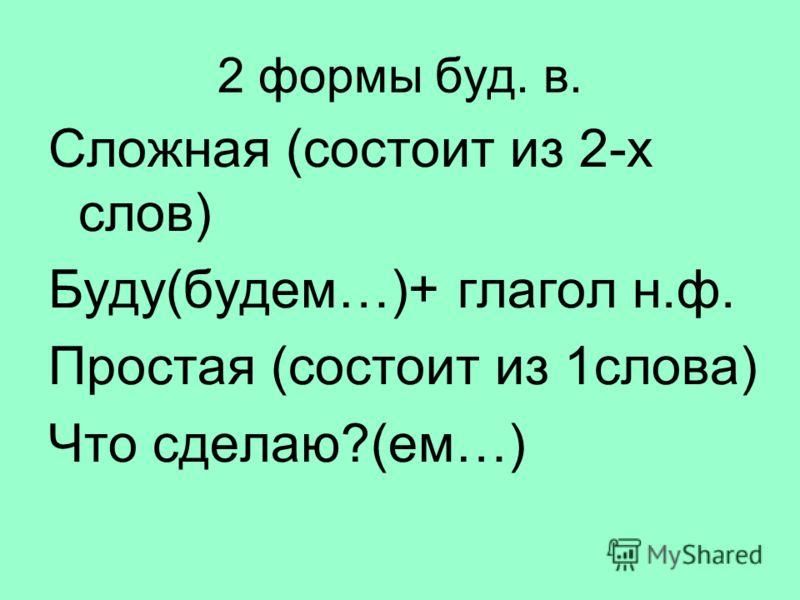 2 формы буд. в. Сложная (состоит из 2-х слов) Буду(будем…)+ глагол н.ф. Простая (состоит из 1слова) Что сделаю?(ем…)